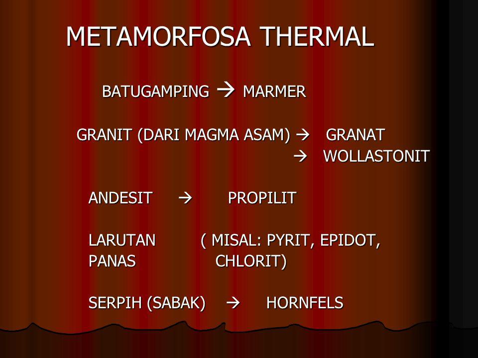METAMORFOSA THERMAL BATUGAMPING  MARMER BATUGAMPING  MARMER GRANIT (DARI MAGMA ASAM)  GRANAT  WOLLASTONIT  WOLLASTONIT ANDESIT  PROPILIT ANDESIT  PROPILIT LARUTAN ( MISAL: PYRIT, EPIDOT, LARUTAN ( MISAL: PYRIT, EPIDOT, PANAS CHLORIT) PANAS CHLORIT) SERPIH (SABAK)  HORNFELS SERPIH (SABAK)  HORNFELS