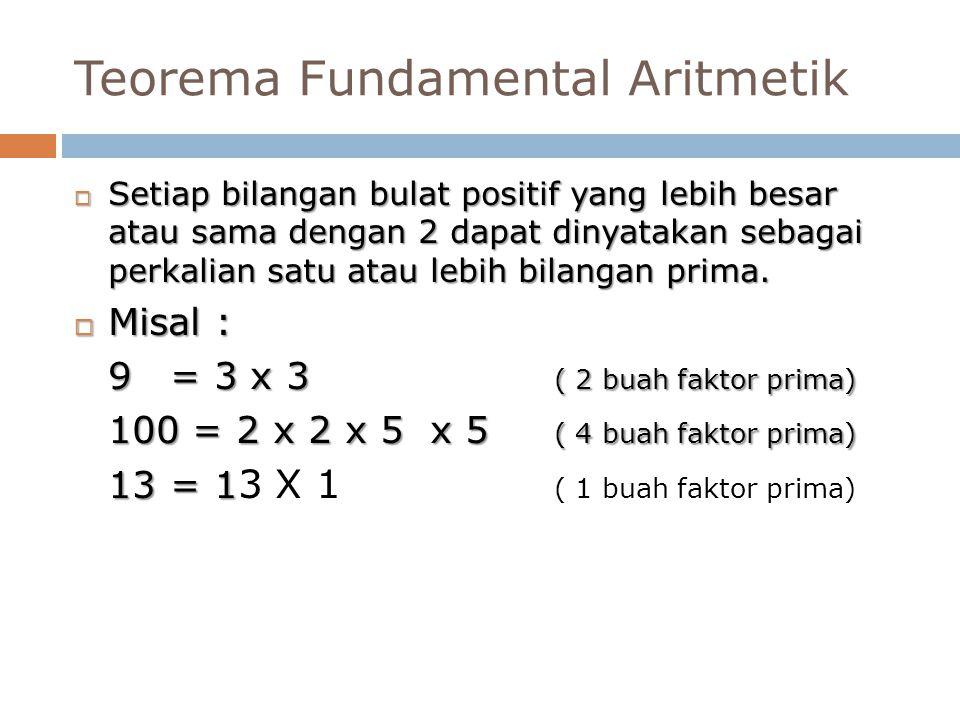 Teorema Fundamental Aritmetik  Setiap bilangan bulat positif yang lebih besar atau sama dengan 2 dapat dinyatakan sebagai perkalian satu atau lebih b