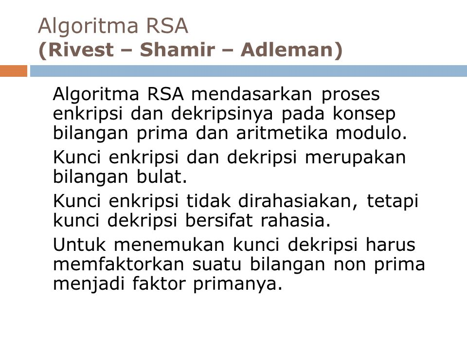 Algoritma RSA (Rivest – Shamir – Adleman) Algoritma RSA mendasarkan proses enkripsi dan dekripsinya pada konsep bilangan prima dan aritmetika modulo.