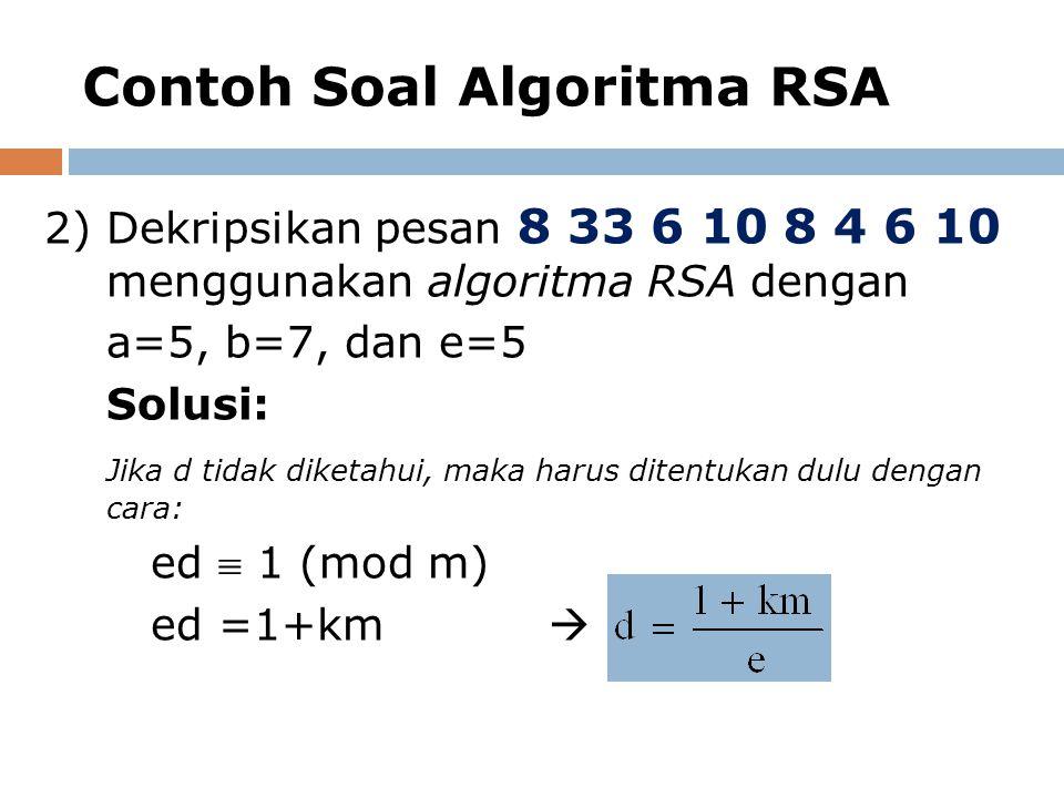 Contoh Soal Algoritma RSA 2)Dekripsikan pesan 8 33 6 10 8 4 6 10 menggunakan algoritma RSA dengan a=5, b=7, dan e=5 Solusi: Jika d tidak diketahui, ma