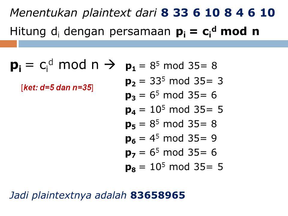 Menentukan plaintext dari 8 33 6 10 8 4 6 10 Hitung d i dengan persamaan p i = c i d mod n p i = c i d mod n  p 1 = 8 5 mod 35= 8 p 2 = 33 5 mod 35=