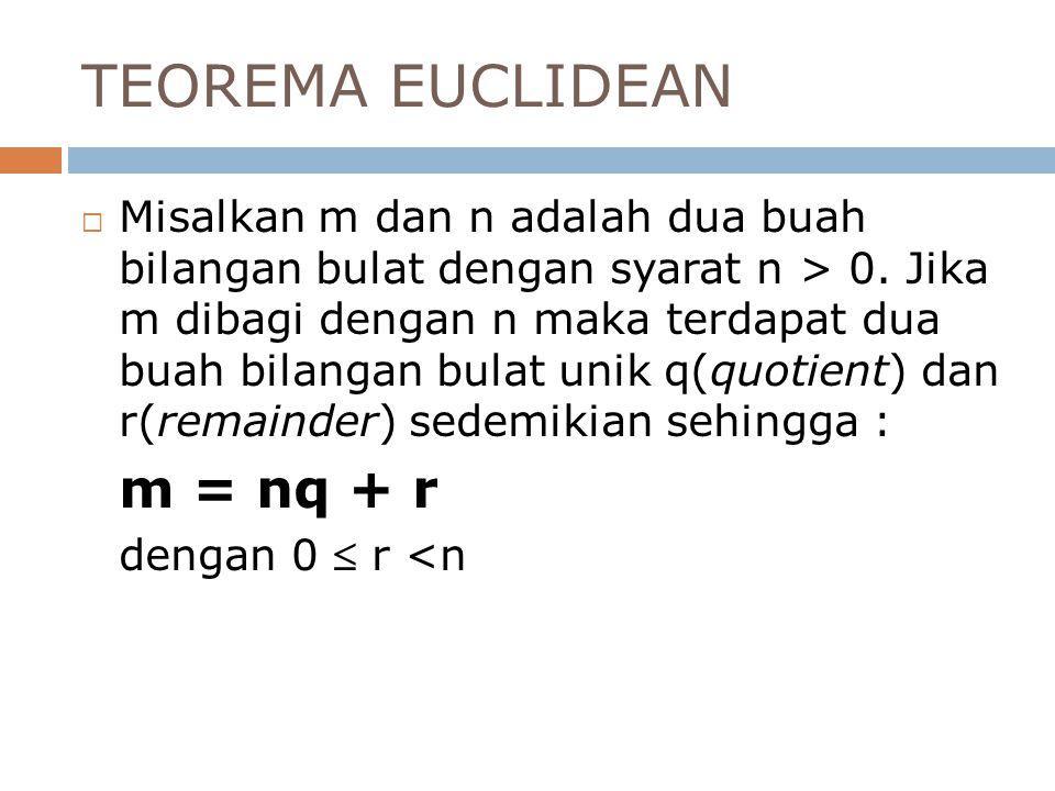 TEOREMA EUCLIDEAN  Misalkan m dan n adalah dua buah bilangan bulat dengan syarat n > 0. Jika m dibagi dengan n maka terdapat dua buah bilangan bulat
