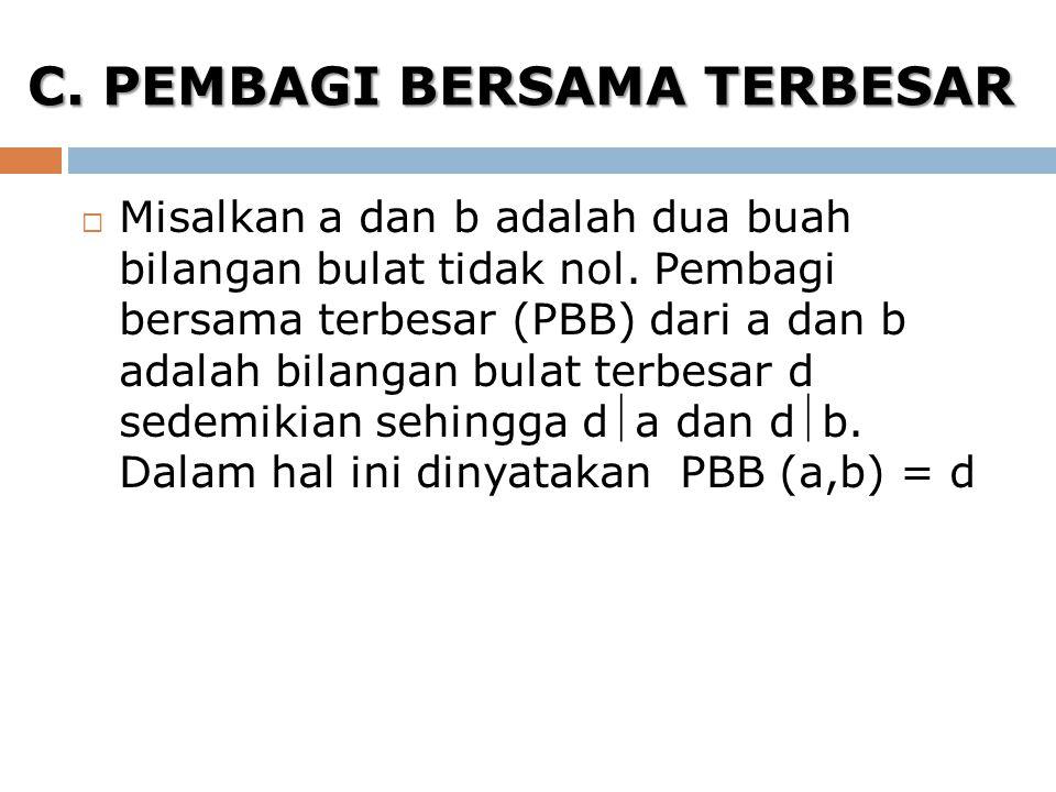 C. PEMBAGI BERSAMA TERBESAR  Misalkan a dan b adalah dua buah bilangan bulat tidak nol. Pembagi bersama terbesar (PBB) dari a dan b adalah bilangan b