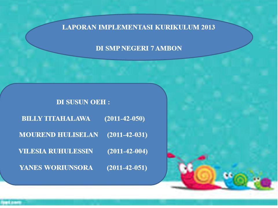 LAPORAN IMPLEMENTASI KURIKULUM 2013 DI SMP NEGERI 7 AMBON DI SUSUN OEH : BILLY TITAHALAWA (2011-42-050) MOUREND HULISELAN (2011-42-031) VILESIA RUHULESSIN (2011-42-004) YANES WORIUNSORA (2011-42-051)