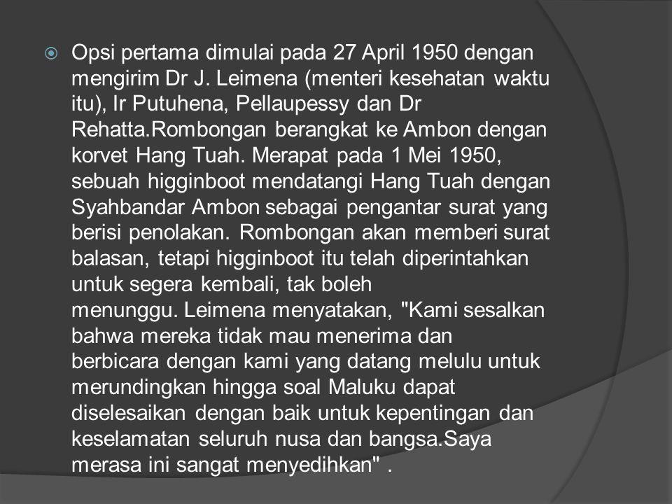  Opsi pertama dimulai pada 27 April 1950 dengan mengirim Dr J. Leimena (menteri kesehatan waktu itu), Ir Putuhena, Pellaupessy dan Dr Rehatta.Rombong