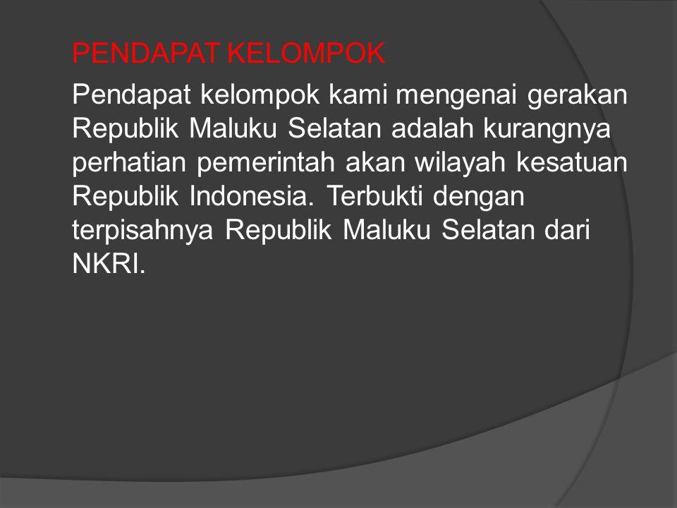PENDAPAT KELOMPOK Pendapat kelompok kami mengenai gerakan Republik Maluku Selatan adalah kurangnya perhatian pemerintah akan wilayah kesatuan Republik