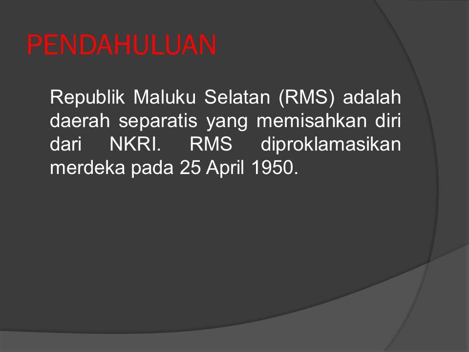 PENDAHULUAN Republik Maluku Selatan (RMS) adalah daerah separatis yang memisahkan diri dari NKRI. RMS diproklamasikan merdeka pada 25 April 1950.