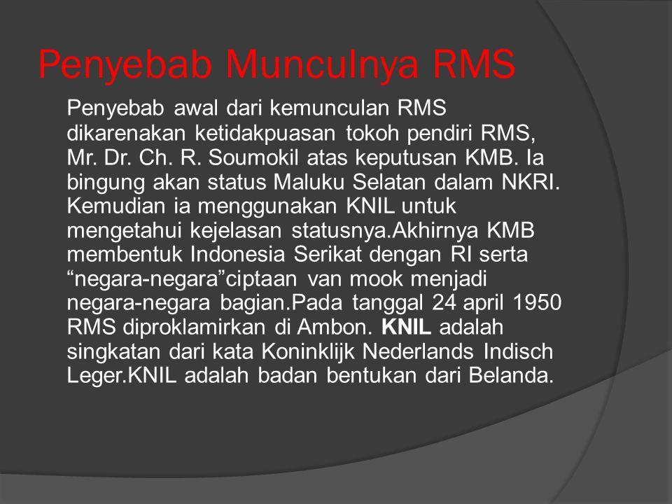 Penyebab Munculnya RMS Penyebab awal dari kemunculan RMS dikarenakan ketidakpuasan tokoh pendiri RMS, Mr. Dr. Ch. R. Soumokil atas keputusan KMB. Ia b