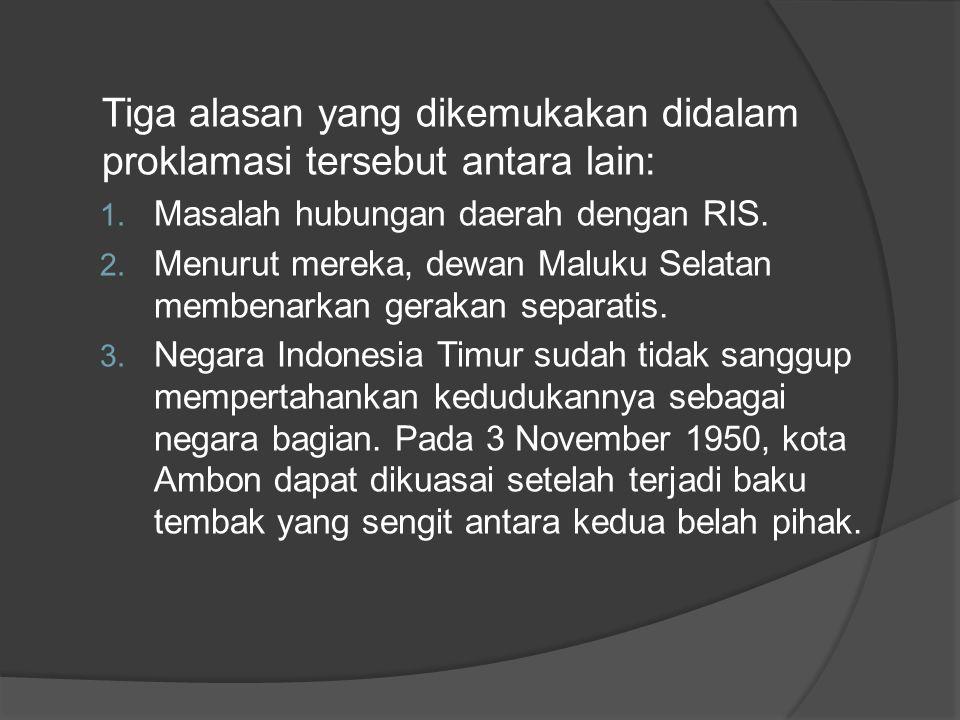 Tiga alasan yang dikemukakan didalam proklamasi tersebut antara lain: 1. Masalah hubungan daerah dengan RIS. 2. Menurut mereka, dewan Maluku Selatan m