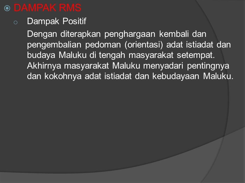  DAMPAK RMS o Dampak Positif Dengan diterapkan penghargaan kembali dan pengembalian pedoman (orientasi) adat istiadat dan budaya Maluku di tengah mas