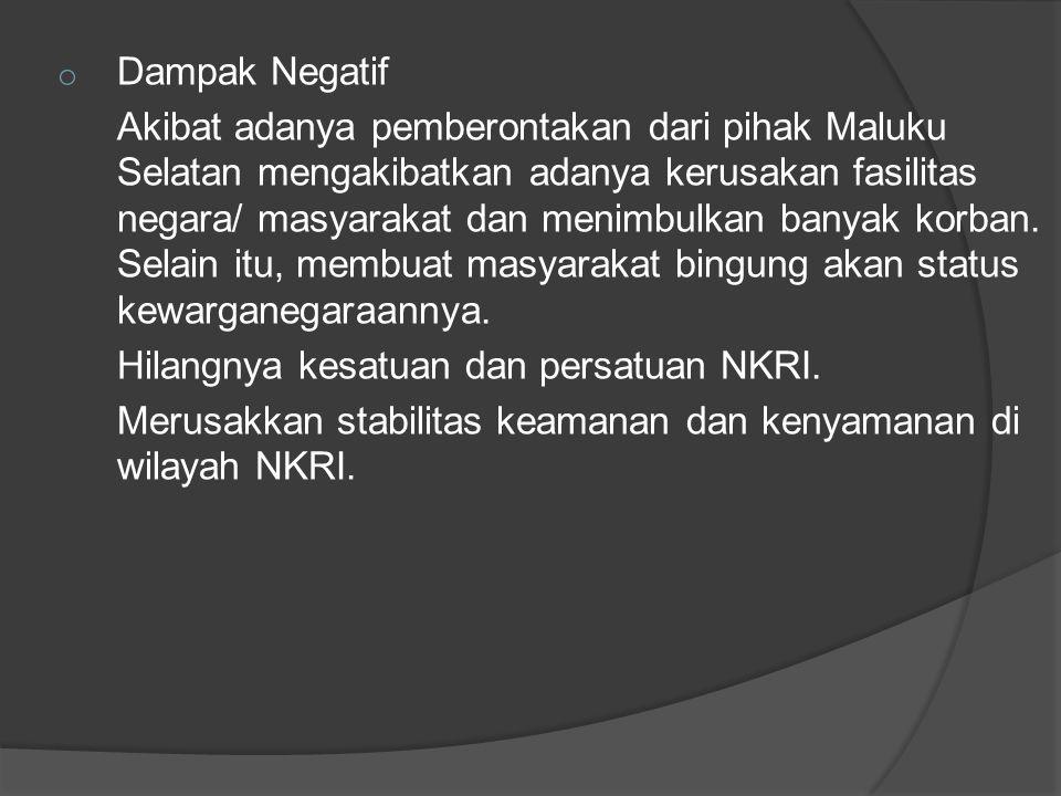 o Dampak Negatif Akibat adanya pemberontakan dari pihak Maluku Selatan mengakibatkan adanya kerusakan fasilitas negara/ masyarakat dan menimbulkan ban