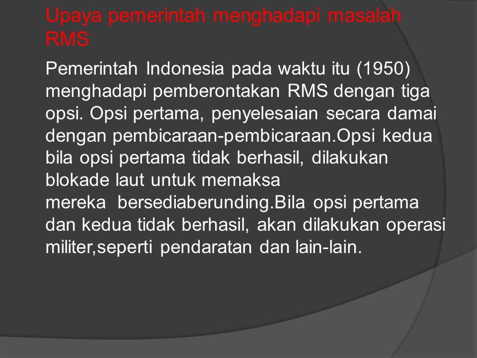 Upaya pemerintah menghadapi masalah RMS Pemerintah Indonesia pada waktu itu (1950) menghadapi pemberontakan RMS dengan tiga opsi. Opsi pertama, penyel