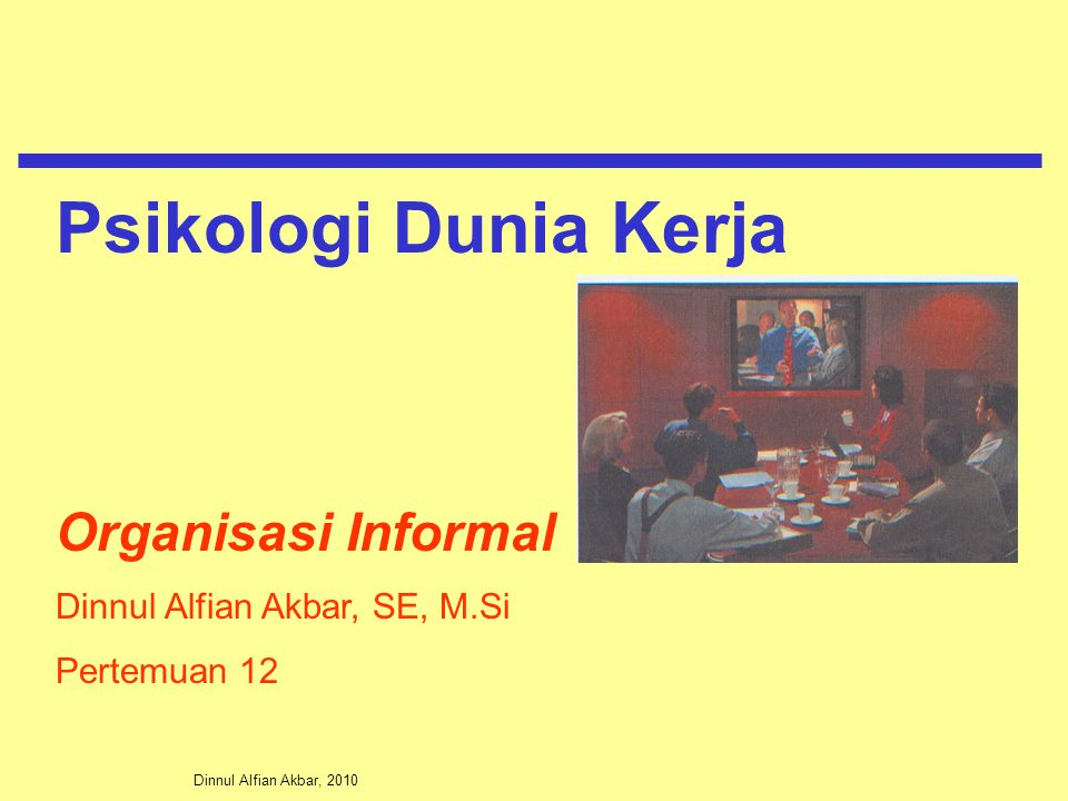 Dinnul Alfian Akbar, 2010 Organisasi Informal Dinnul Alfian Akbar, SE, M.Si Pertemuan 12 Psikologi Dunia Kerja