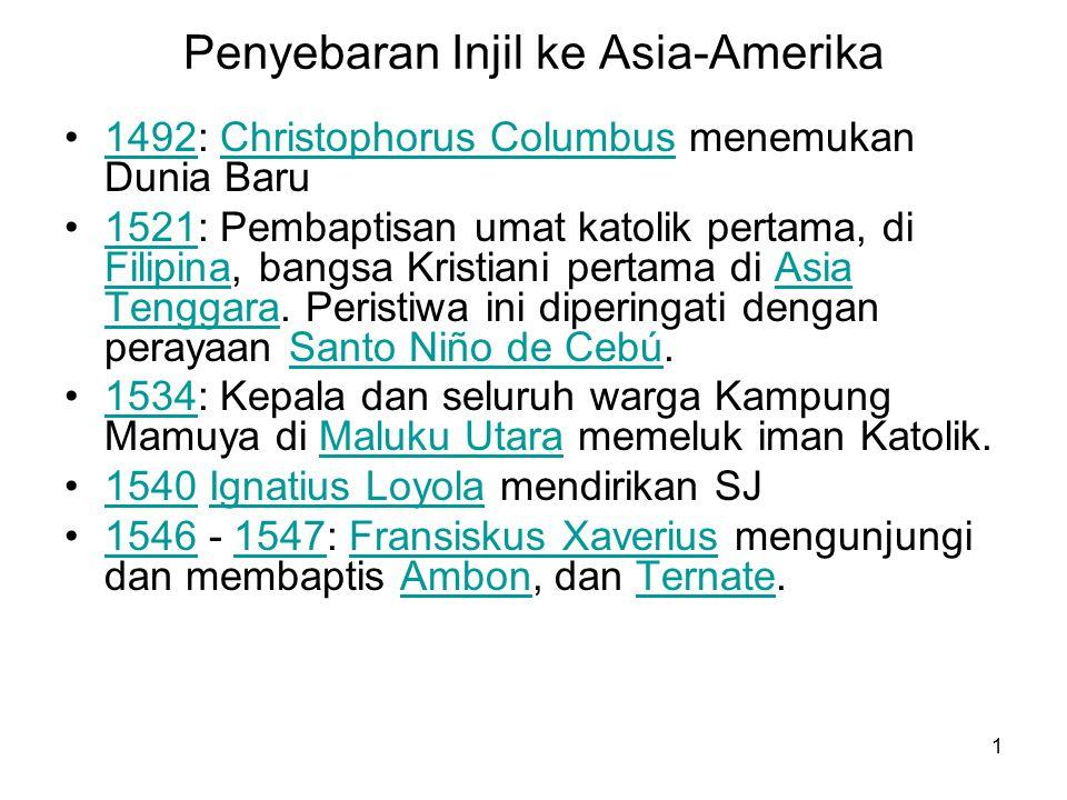 1 Penyebaran Injil ke Asia-Amerika 1492: Christophorus Columbus menemukan Dunia Baru1492Christophorus Columbus 1521: Pembaptisan umat katolik pertama, di Filipina, bangsa Kristiani pertama di Asia Tenggara.