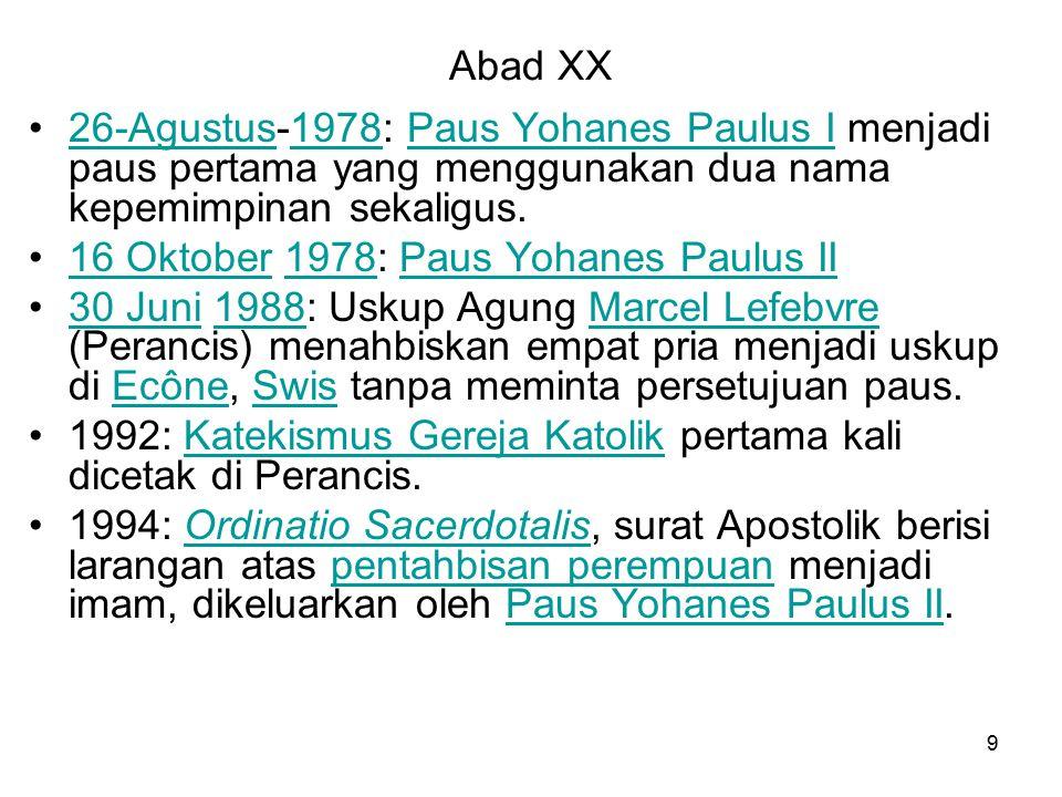 9 Abad XX 26-Agustus-1978: Paus Yohanes Paulus I menjadi paus pertama yang menggunakan dua nama kepemimpinan sekaligus.26-Agustus1978Paus Yohanes Paulus I 16 Oktober 1978: Paus Yohanes Paulus II16 Oktober1978Paus Yohanes Paulus II 30 Juni 1988: Uskup Agung Marcel Lefebvre (Perancis) menahbiskan empat pria menjadi uskup di Ecône, Swis tanpa meminta persetujuan paus.30 Juni1988Marcel LefebvreEcôneSwis 1992: Katekismus Gereja Katolik pertama kali dicetak di Perancis.Katekismus Gereja Katolik 1994: Ordinatio Sacerdotalis, surat Apostolik berisi larangan atas pentahbisan perempuan menjadi imam, dikeluarkan oleh Paus Yohanes Paulus II.Ordinatio Sacerdotalispentahbisan perempuanPaus Yohanes Paulus II