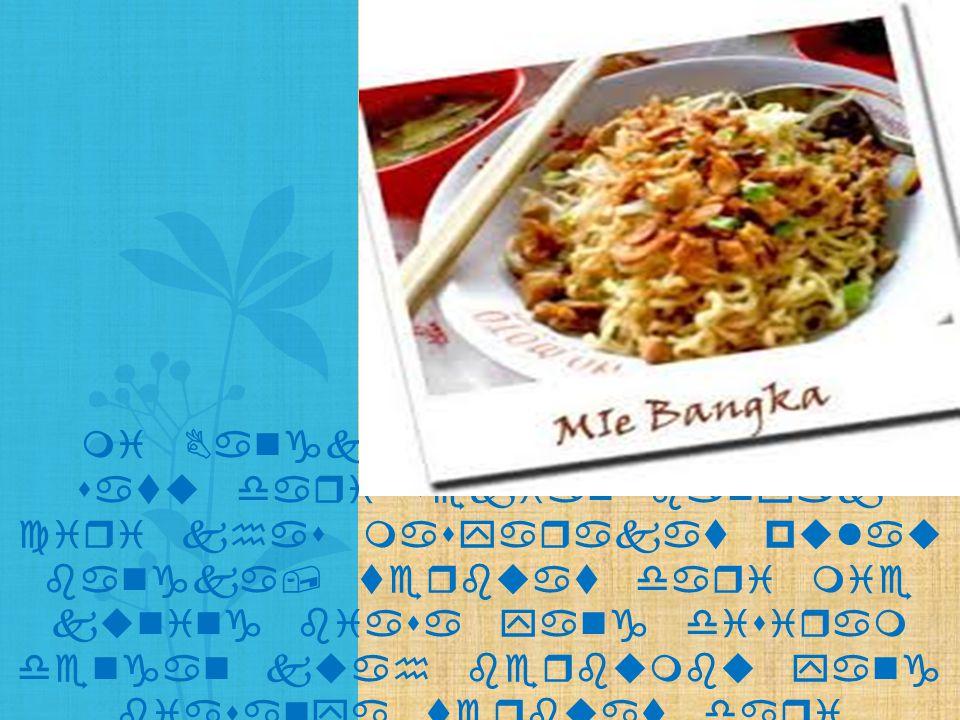 mi Bangka adalah salah satu dari sekian banyak ciri khas masyarakat pulau bangka, terbuat dari mie kuning biasa yang disiram dengan kuah berbumbu yang