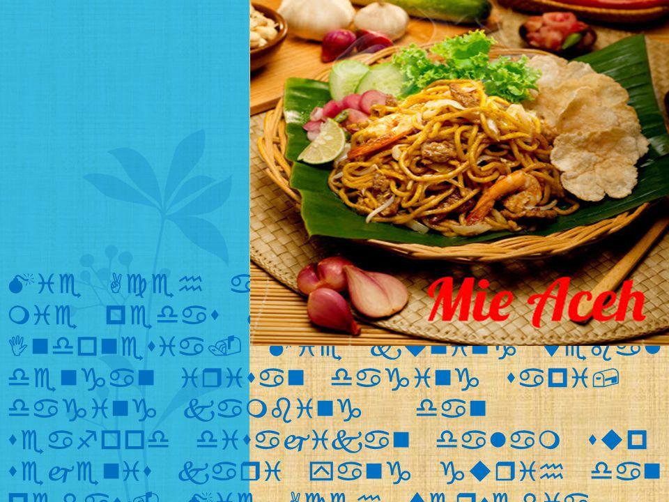 Mie Aceh adalah masakan mie pedas khas Aceh di Indonesia. Mie kuning tebal dengan irisan daging sapi, daging kambing dan seafood disajikan dalam sup s