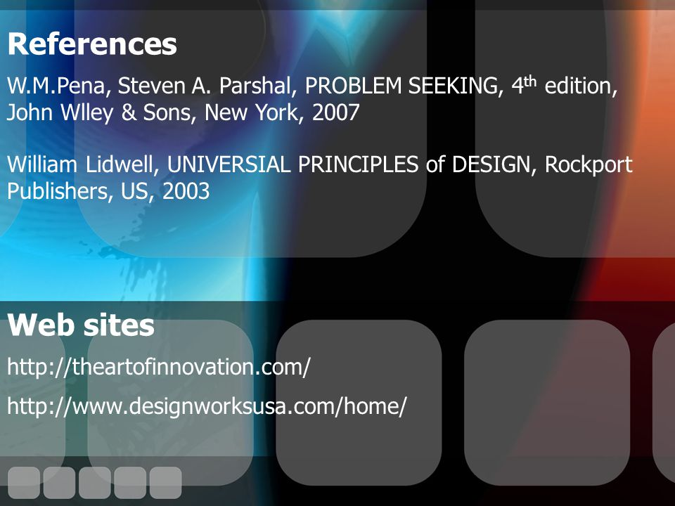 Web sites http://theartofinnovation.com/ http://www.designworksusa.com/home/ References W.M.Pena, Steven A.