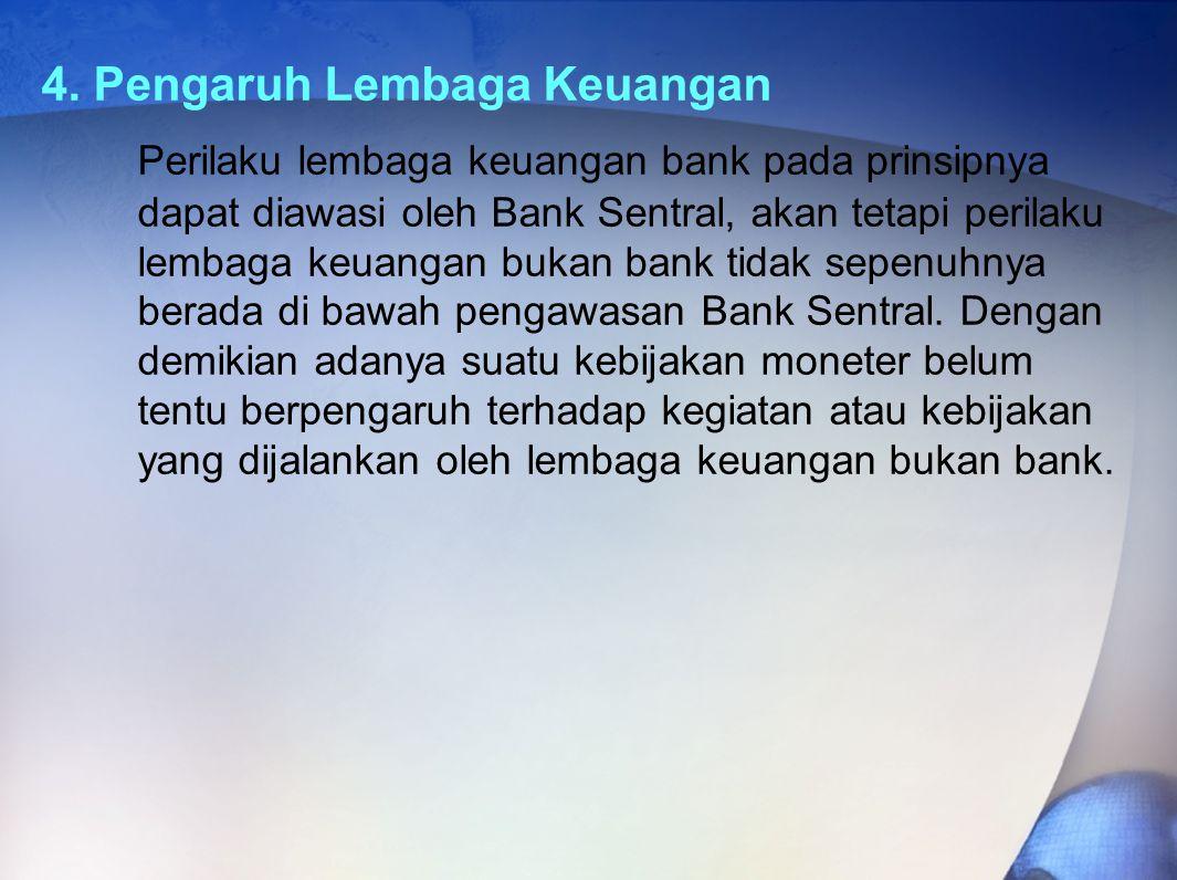 4. Pengaruh Lembaga Keuangan Perilaku lembaga keuangan bank pada prinsipnya dapat diawasi oleh Bank Sentral, akan tetapi perilaku lembaga keuangan buk