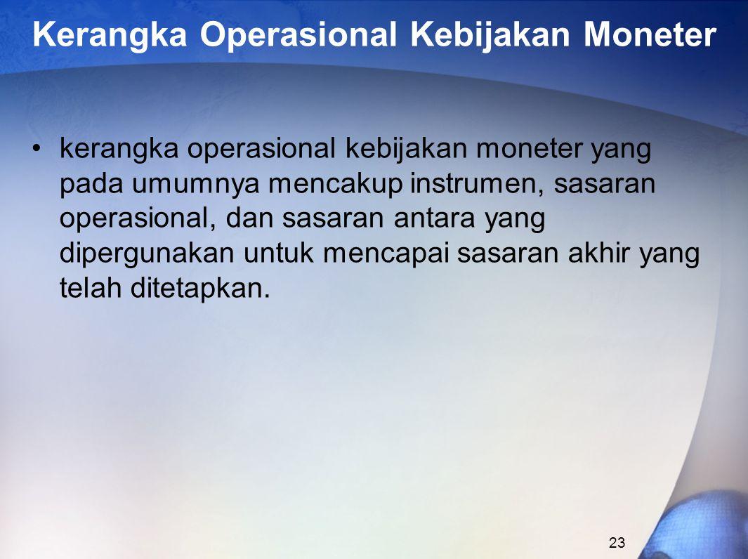23 Kerangka Operasional Kebijakan Moneter kerangka operasional kebijakan moneter yang pada umumnya mencakup instrumen, sasaran operasional, dan sasaran antara yang dipergunakan untuk mencapai sasaran akhir yang telah ditetapkan.