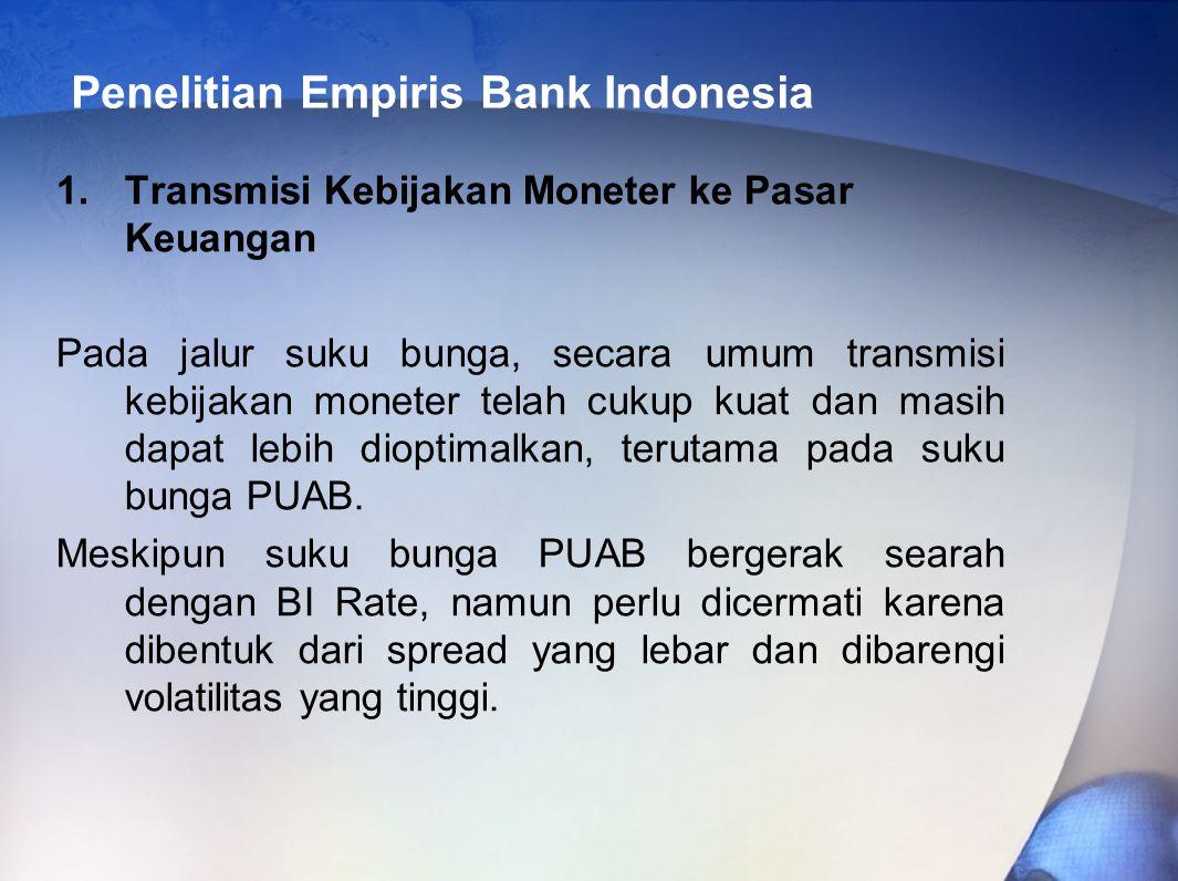 Penelitian Empiris Bank Indonesia 1.Transmisi Kebijakan Moneter ke Pasar Keuangan Pada jalur suku bunga, secara umum transmisi kebijakan moneter telah cukup kuat dan masih dapat lebih dioptimalkan, terutama pada suku bunga PUAB.