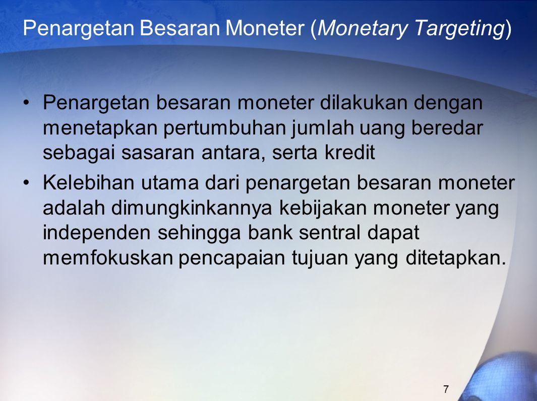 7 Penargetan Besaran Moneter (Monetary Targeting) Penargetan besaran moneter dilakukan dengan menetapkan pertumbuhan jumlah uang beredar sebagai sasaran antara, serta kredit Kelebihan utama dari penargetan besaran moneter adalah dimungkinkannya kebijakan moneter yang independen sehingga bank sentral dapat memfokuskan pencapaian tujuan yang ditetapkan.