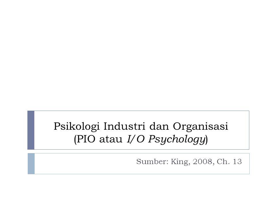 Psikologi Industri dan Organisasi (PIO atau I/O Psychology ) Sumber: King, 2008, Ch. 13