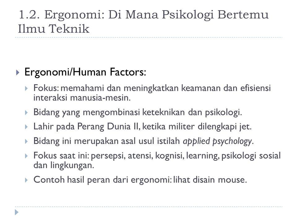 1.2. Ergonomi: Di Mana Psikologi Bertemu Ilmu Teknik  Ergonomi/Human Factors:  Fokus: memahami dan meningkatkan keamanan dan efisiensi interaksi man