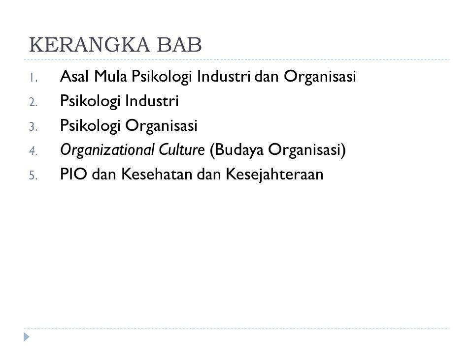 KERANGKA BAB 1. Asal Mula Psikologi Industri dan Organisasi 2. Psikologi Industri 3. Psikologi Organisasi 4. Organizational Culture (Budaya Organisasi