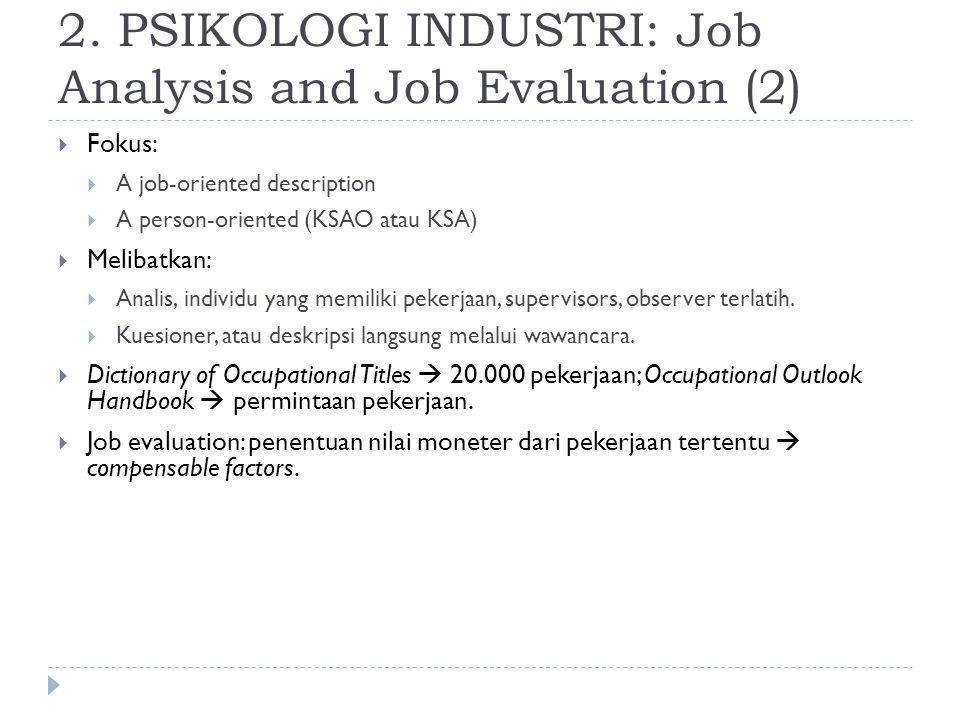 2. PSIKOLOGI INDUSTRI: Job Analysis and Job Evaluation (2)  Fokus:  A job-oriented description  A person-oriented (KSAO atau KSA)  Melibatkan:  A