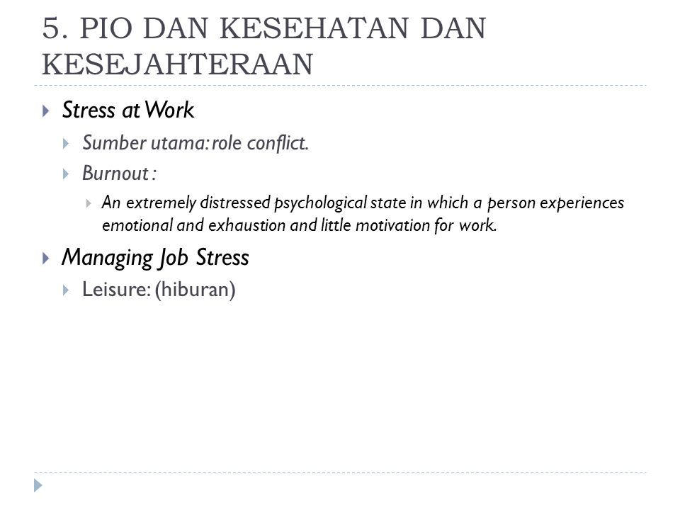 5. PIO DAN KESEHATAN DAN KESEJAHTERAAN  Stress at Work  Sumber utama: role conflict.  Burnout :  An extremely distressed psychological state in wh