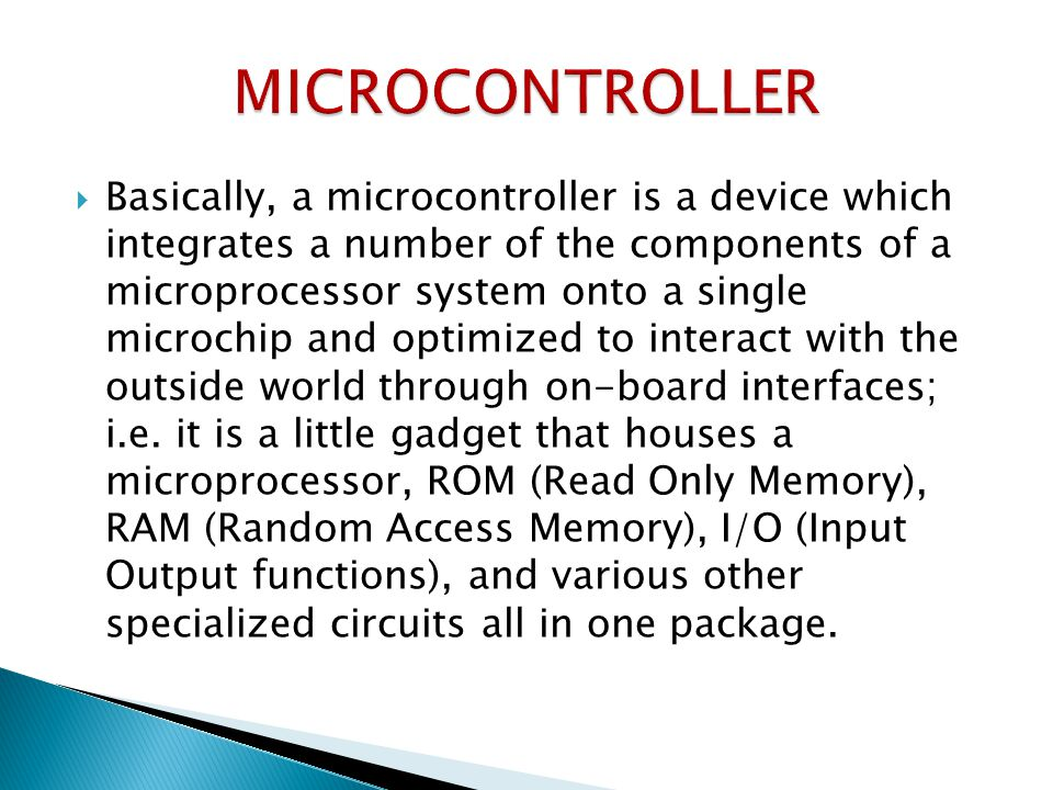  Basically, a microcontroller is a device which integrates a number of the components of a microprocessor system onto a single microchip and optimized to interact with the outside world through on-board interfaces; i.e.