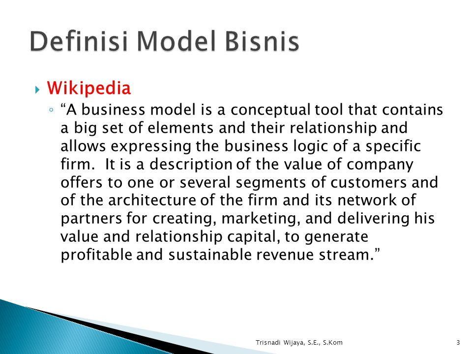 Wikipedia ◦ A business model is a conceptual tool that contains a big set of elements and their relationship and allows expressing the business logic of a specific firm.