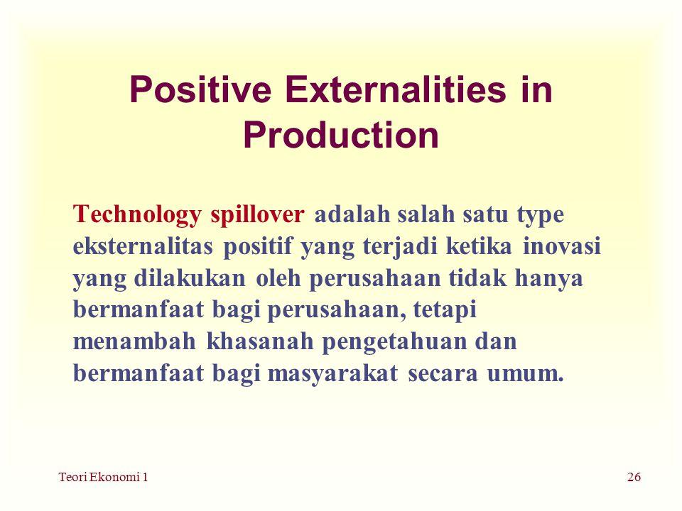 Teori Ekonomi 126 Positive Externalities in Production Technology spillover adalah salah satu type eksternalitas positif yang terjadi ketika inovasi yang dilakukan oleh perusahaan tidak hanya bermanfaat bagi perusahaan, tetapi menambah khasanah pengetahuan dan bermanfaat bagi masyarakat secara umum.