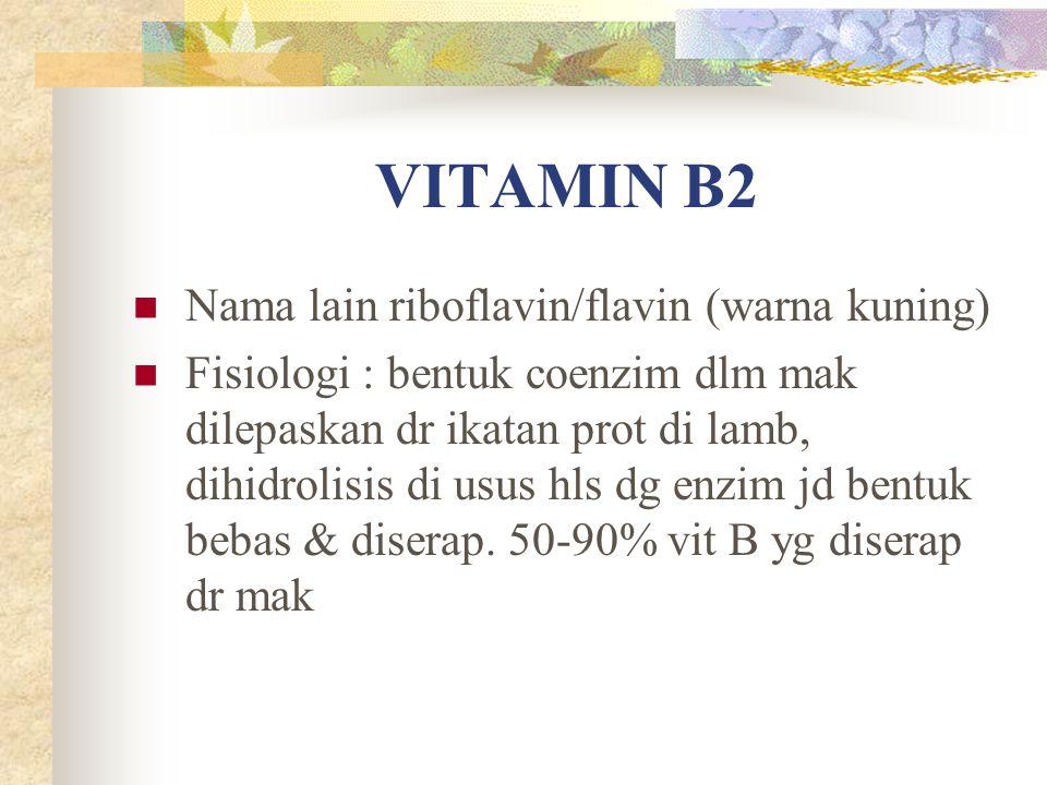 VITAMIN B2 Nama lain riboflavin/flavin (warna kuning) Fisiologi : bentuk coenzim dlm mak dilepaskan dr ikatan prot di lamb, dihidrolisis di usus hls d