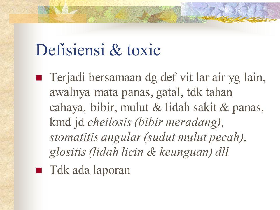 Defisiensi & toxic Terjadi bersamaan dg def vit lar air yg lain, awalnya mata panas, gatal, tdk tahan cahaya, bibir, mulut & lidah sakit & panas, kmd