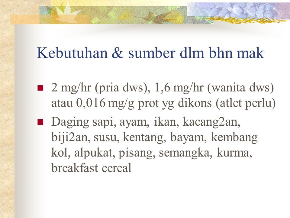 Kebutuhan & sumber dlm bhn mak 2 mg/hr (pria dws), 1,6 mg/hr (wanita dws) atau 0,016 mg/g prot yg dikons (atlet perlu) Daging sapi, ayam, ikan, kacang