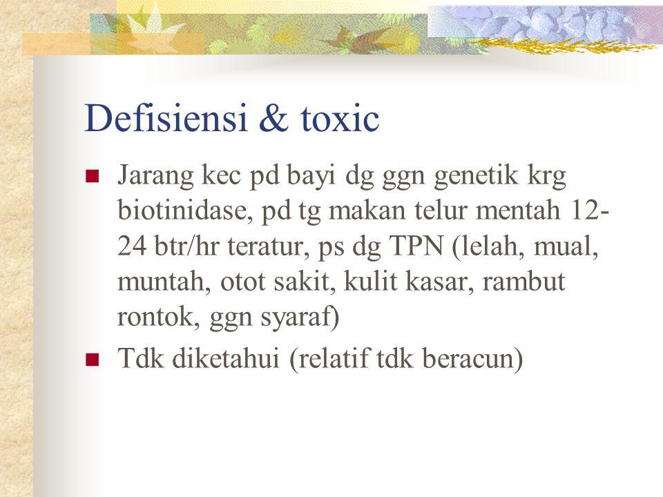 Defisiensi & toxic Jarang kec pd bayi dg ggn genetik krg biotinidase, pd tg makan telur mentah 12- 24 btr/hr teratur, ps dg TPN (lelah, mual, muntah,