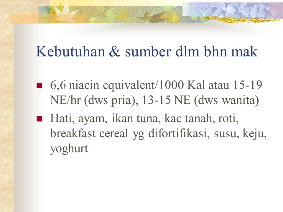 Kebutuhan & sumber dlm bhn mak 6,6 niacin equivalent/1000 Kal atau 15-19 NE/hr (dws pria), 13-15 NE (dws wanita) Hati, ayam, ikan tuna, kac tanah, rot