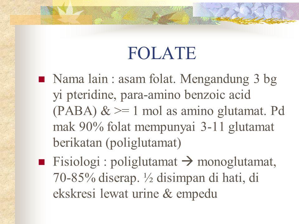 FOLATE Nama lain : asam folat. Mengandung 3 bg yi pteridine, para-amino benzoic acid (PABA) & >= 1 mol as amino glutamat. Pd mak 90% folat mempunyai 3