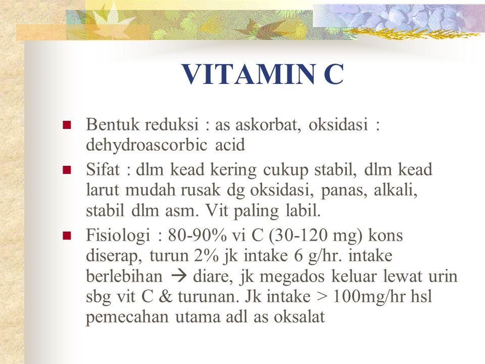 VITAMIN C Bentuk reduksi : as askorbat, oksidasi : dehydroascorbic acid Sifat : dlm kead kering cukup stabil, dlm kead larut mudah rusak dg oksidasi,