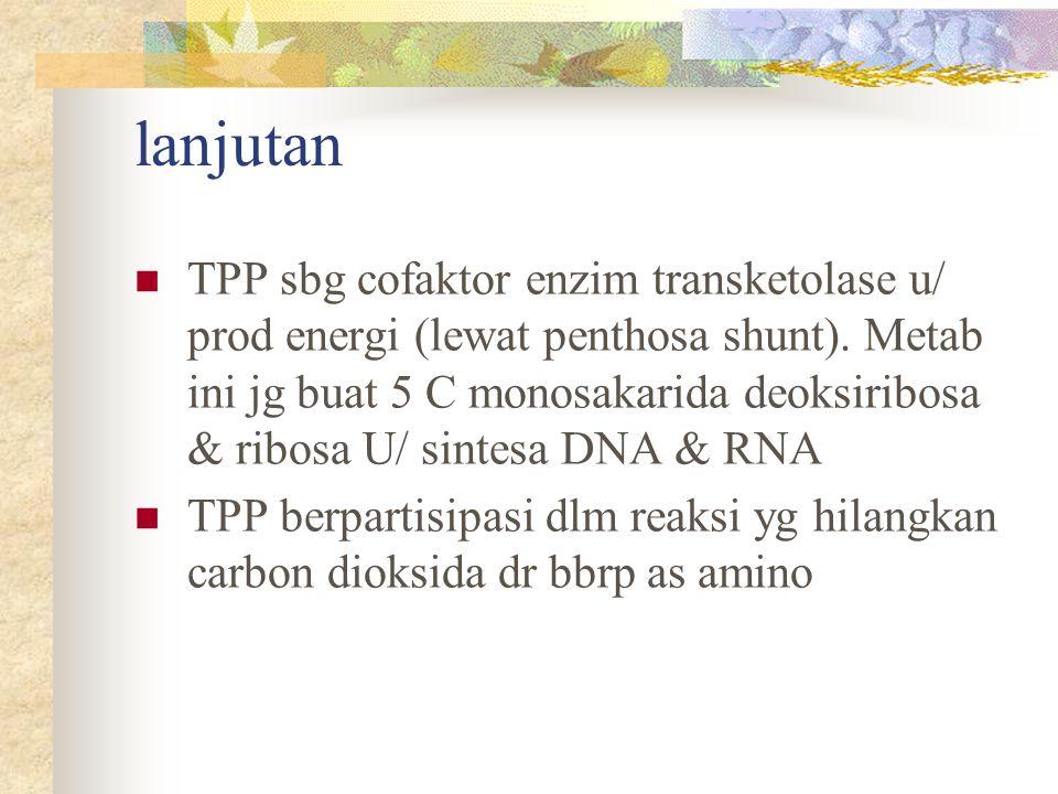 lanjutan TPP sbg cofaktor enzim transketolase u/ prod energi (lewat penthosa shunt). Metab ini jg buat 5 C monosakarida deoksiribosa & ribosa U/ sinte