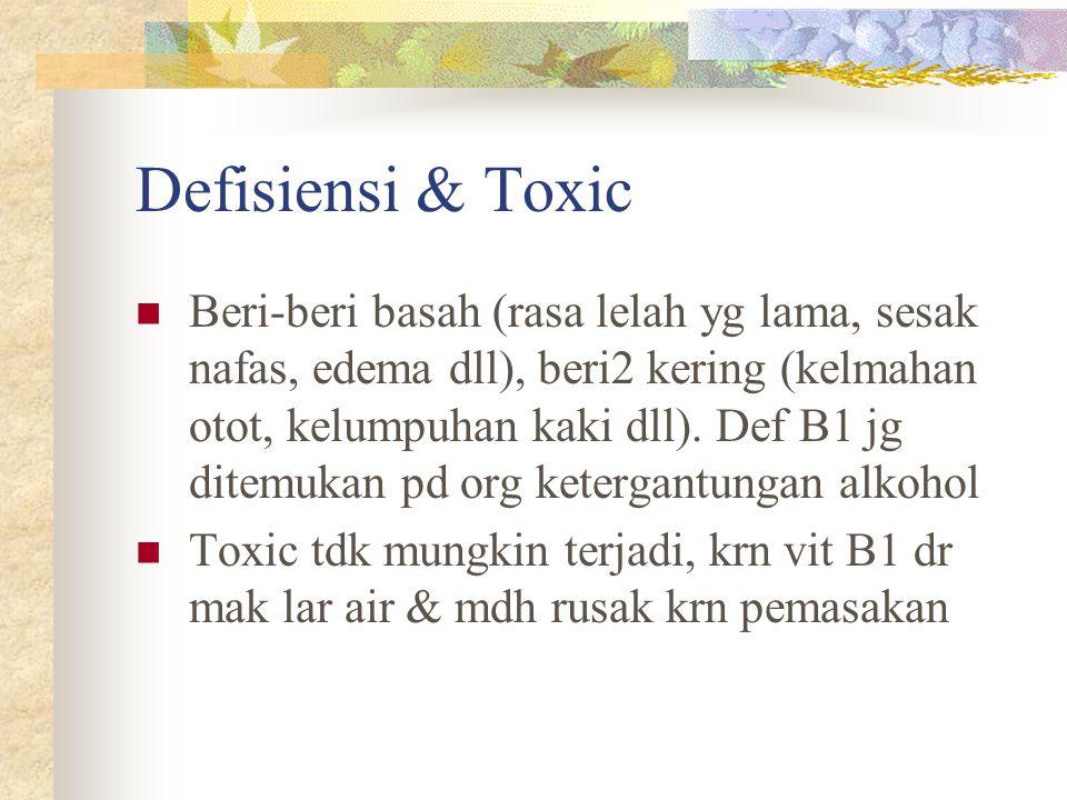 Defisiensi & Toxic Beri-beri basah (rasa lelah yg lama, sesak nafas, edema dll), beri2 kering (kelmahan otot, kelumpuhan kaki dll). Def B1 jg ditemuka