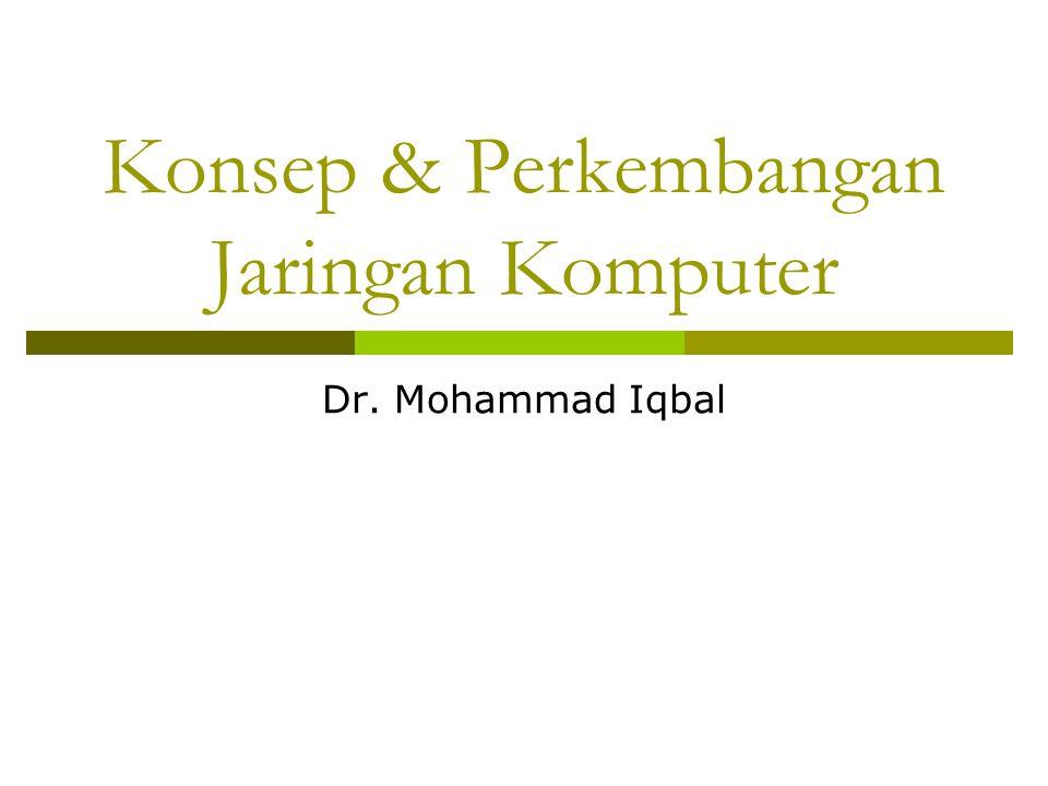 Konsep & Perkembangan Jaringan Komputer Dr. Mohammad Iqbal