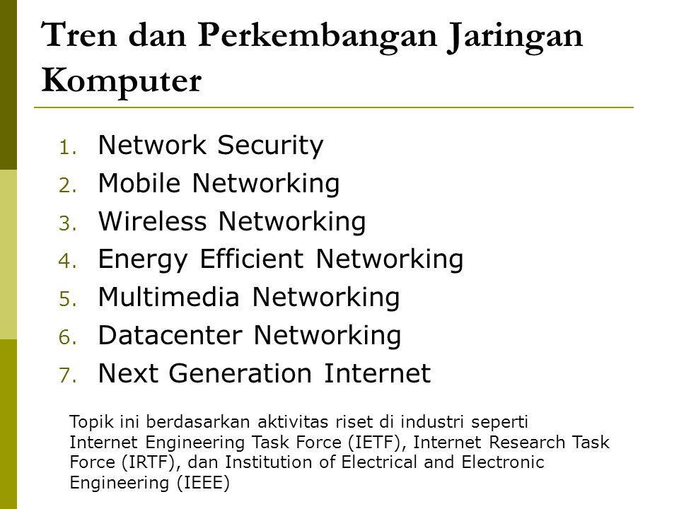 Tren dan Perkembangan Jaringan Komputer 1. Network Security 2. Mobile Networking 3. Wireless Networking 4. Energy Efficient Networking 5. Multimedia N