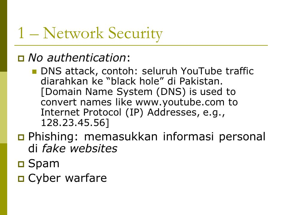 "1 – Network Security  No authentication: DNS attack, contoh: seluruh YouTube traffic diarahkan ke ""black hole"" di Pakistan. [Domain Name System (DNS)"