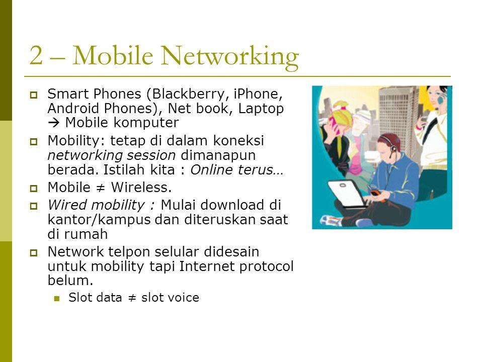 2 – Mobile Networking  Smart Phones (Blackberry, iPhone, Android Phones), Net book, Laptop  Mobile komputer  Mobility: tetap di dalam koneksi netwo