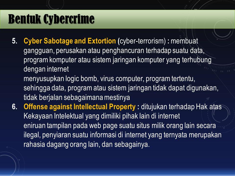 Bentuk Cybercrime 5. Cyber Sabotage and Extortion ( cyber-terrorism) : membuat gangguan, perusakan atau penghancuran terhadap suatu data, program komp
