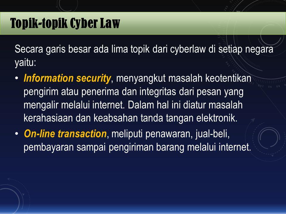 Topik-topik Cyber Law Secara garis besar ada lima topik dari cyberlaw di setiap negara yaitu: Information security, menyangkut masalah keotentikan pen