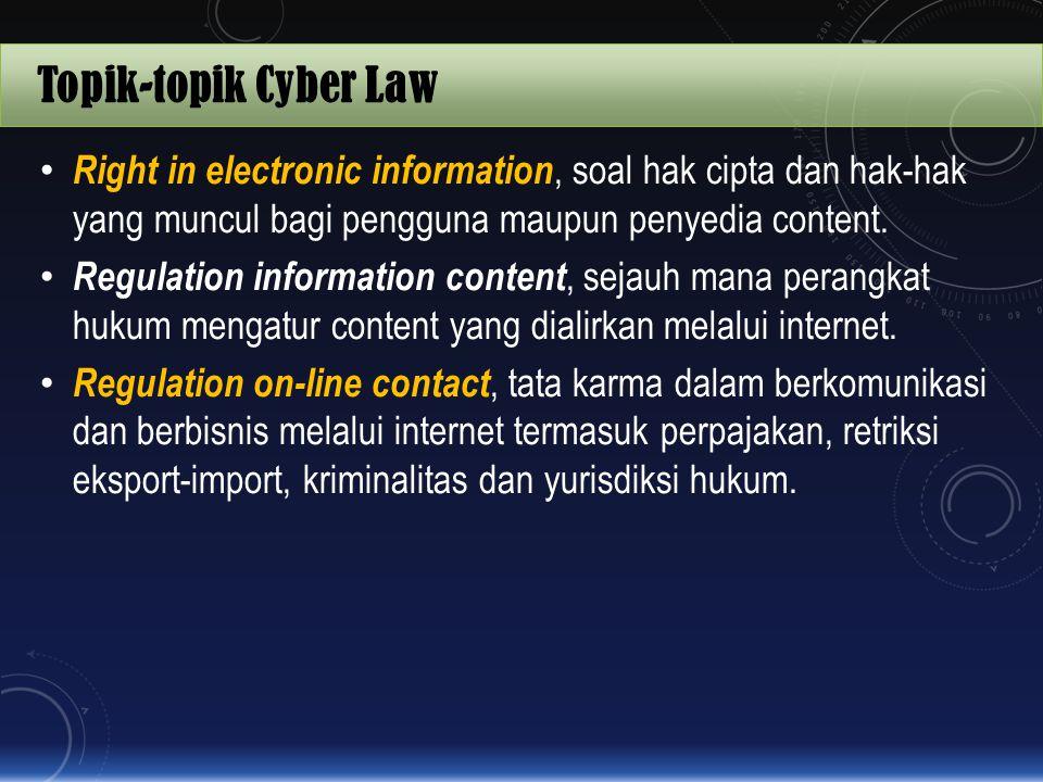 Topik-topik Cyber Law Right in electronic information, soal hak cipta dan hak-hak yang muncul bagi pengguna maupun penyedia content. Regulation inform